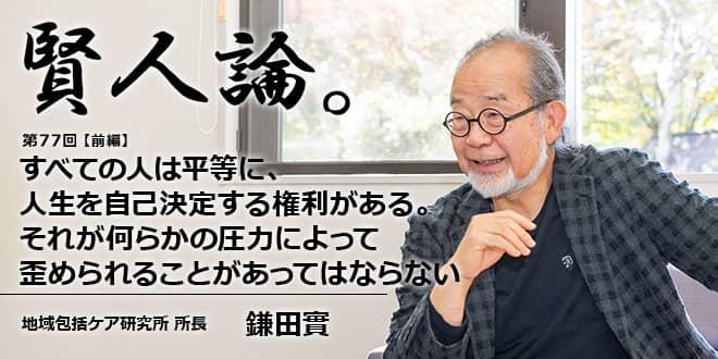 「賢人論。」第77回(前編)鎌田實氏「すべての人は平等に、人生を自己決定する権利がある。それが何らかの圧力によって歪められることがあってはならない」